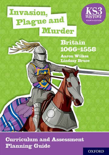 KS3 History 4th Edition: Invasion, Plague and Murder: Britain 1066-1558 Curriculum and Assessment Planning Guide