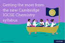 Getting the most from the new Cambridge IGCSE Chemistry syllabus