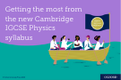 Getting the most from the new Cambridge IGCSE Physics syllabus
